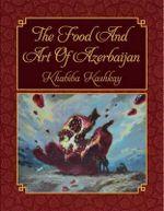 The Food and Art of Azerbaijan : its Practice, Art and Season: Traditional Cuisine and Modern Art of Azerbijan - Khabiba Kashkay