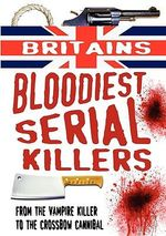 Britain's Bloodiest Serial Killers : From the Vampire Killer to the Crossbow Cannibal - Terry Weston