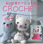 Super-Cute Crochet : Ove 35 Adorable Animals and Friends to Make - Nicki Trench