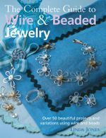 The Complete Guide to Wire & Beaded Jewelry : Over 50 Beautiful Projects and Variations Using Wire and Beads - Linda Jones