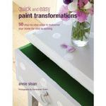 Quick and Easy Paint Transformations : 50 Step-by-step Ways to Makeover Your Home for Next to Nothing - Annie Sloan