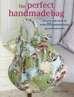 The Perfect Handmade Bag : Recycle and Reuse to Make 35 Beautiful Totes, Purses, and More - Clare Youngs
