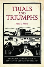 Trials and Triumphs : The Gordons of Huntly in Sixteenth-century Scotland - Anne L. Forbes