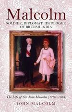 Malcolm -soldier, Diplomat, Ideologue of British India : The Life of Sir John Malcolm (1769 - 1833) - Malcolm John