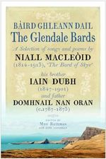 Baird Ghleann Dail / The Glendale Bards : A Selection of Songs and Poems by Niall Macleoid (1843-1913), 'The Bard of Skye', His Brother Iain Dubh (1847-1901) and Father Domhnall nan Oran (c.1787-1873) - Meg Bateman