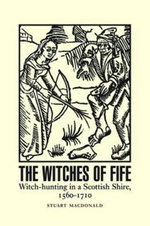 The Witches of Fife : Witch-Hunting in a Scottish Shire, 1560-1710 - Stuart MacDonald