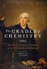 The Cradle of Chemistry : The Early Years of Chemistry at the University of Edinburgh - Robert G. W. Anderson