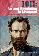 1911: Art and Revolution in Liverpool : The Life and Times of Albert Lipczinski - David Bingham