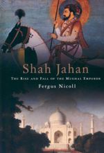 Shah Jahan : The Rise and Fall of the Mughal Emperor - Fergus Nicholl