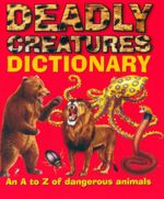 Deadly Creatures Dictionary : An A to Z Of Dangerous Animals