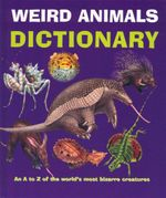 Weird Animals Dictionary : An A to Z of the World's Most Bizarre Creatures
