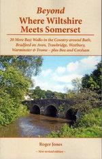 Beyond Where Wiltshire Meets Somerset : 20 More Best Walks in the Country Around Bath, Bradford on Avon, Trowbridge, Westbury, Warminster & Frome - Plus Box and Corsham - Roger Jones