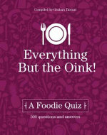 Everything but the Oink : A Foodie Quiz - Graham Tarrant