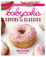 Babycakes Covers the Classics : Gluten-Free Vegan Recipes from Donuts to Snickeerdoodles - Erin McKenna
