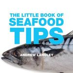 The Little Book of Seafood Tips : Delicious Ideas for Every Occasion, Shown Step-by-... - Andrew Langley