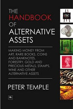 The Handbook of Alternative Assets : Making Money from Art, Rare Books, Coins and Banknotes, Forestry, Gold and Precious Metals, Stamps, Wine and Other Alternative Assets - Peter Temple