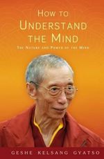 How to Understand the Mind : The Nature and Power of the Mind - Kelsang Gyatso Geshe