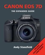 Canon EOS 7D : The Expanded Guide - Andy Stansfield