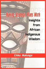 Making Strategic Plans Work : Insights from African Indigenous Wisdom - Chiku Malunga