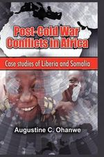 Post Cold War Conflicts in Africa : Case Studies of Liberia and Somalia - Augustine C Ohanwe