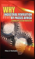 Why Industrial Revolution By-passes Africa : A Knowledge System Perspective - Hilary U Nwokeabia