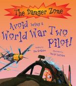 Avoid Being a World War Two Pilot! : The Danger Zone Series - Ian Graham