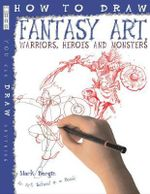 How to Draw Fantasy Art : Warriors, Heroes and Monsters : An Art School in a Book - Mark Bergin
