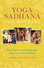 Yoga Sadhana for Mothers : Shared Experiences of Ashtanga Yoga, Pregnancy, Birth and Motherhood - Sharmila Desai
