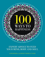 100 Ways to Happiness : Expert Advice to Feed Your Mind, Body and Soul - Dr. Ilona Boniwell