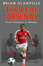 The Real Arsenal : From Chapman to Wenger - The Unofficial Story - Brian Glanville