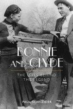 Bonnie and Clyde : The Lives Behind the Legend - Paul Schneider