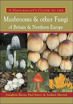 A Naturalist's Guide to the Mushrooms and Other Fungi of Britain and Northern Europe : Northern Europe - Josephine Bacon
