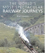 World's Most Spectacular Railway Journeys : JOHN BEAUFOY PUBLISH - Brian Solomon