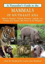 Naturalist's Guide to the Mammals of South-East Asia : Malaysia, Singapore, Thailan, Myanmar, Cambodia, Laos, Vietnam, Java, Sumatra, Bali, Borneo & The Philippines - Chris R. Shepherd