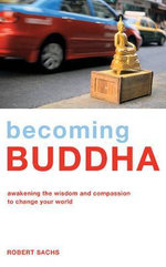 Becoming Buddha : Awakening the Wisdom and Compassion to Change Your World - Robert Sachs