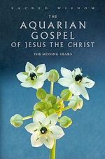 The Aquarian Gospel of Jesus the Christ : The Missing Years - Levi H Dowling