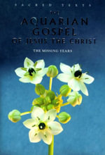 The Aquarian Gospel Of Jesus The Christ : The Missing Years :  The Aquarian Gospel of Jesus Christ - Levi H. Dowling