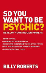 So You Want to be Psychic? : Develop Your Hidden Powers - Billy Roberts