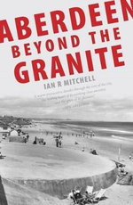 Aberdeen Beyond the Granite - Ian R. Mitchell