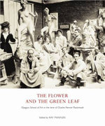 The Flower and the Green Leaf : Glasgow School of Art in the Time of Charles Rennie Mackintosh - Alison Brown
