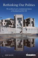 Rethinking Our Politics : The Political and Constitutional Future of Scotland and the UK - Henry Mcleish