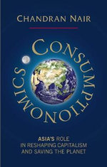 Consumptionomics : Asia's Role in Reshaping Capitalism and Saving the Planet - Chandran Nair