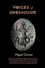 Voices of Gnosticism : Interviews with Elaine Pagels, Marvin Meyer, Bart Ehrman, Bruce Chilton and Other Leading Scholars - Miguel Conner
