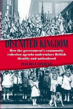 Disunited Kingdom : How the Government's Community Cohesion Agenda Undermines British Identity and Nationhood - David Conway
