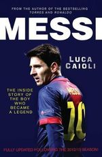Messi : The Inside Story of the Boy Who Became a Legend - Luca Caioli