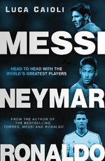 Messi, Neymar, Ronaldo : Head to Head with the World's Greatest Players - Luca Caioli