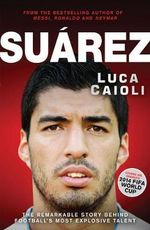 Suarez : The Remarkable Story Behind Football's Most Explosive Talent - Luca Caioli