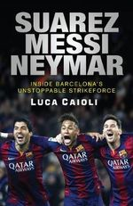 Suarez, Messi, Neymar : Inside Barcelona's Unstoppable New Strikeforce - Luca Caioli