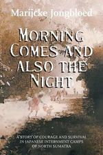 Morning Comes and Also the Night : A Story of Courage and Survival in Japanese Internment Camps of North Sumatra - Marijcke Jongbloed