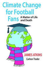 Climate Change for Football Fans : A Matter of Life and Death - James Atkins